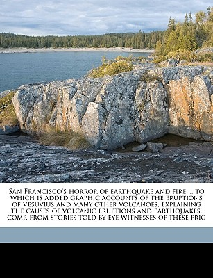 San Francisco's Horror of Earthquake and Fire ... to Which Is Added Graphic Accounts of the Eruptions of Vesuvius and Many Other Volcanoes, Explaining the Causes of Volcanic Eruptions and Earthquakes, Comp. from Stories Told by Eye Witnesses of These Frig