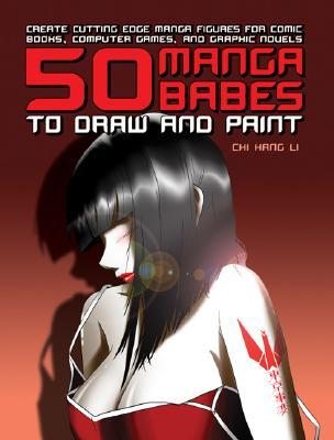 50 Manga Babes to Draw and Paint: Create Cutting Edge Manga Figures for Comic Books, Computer Games, and Graphic Novels