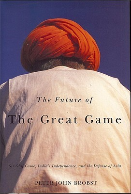 Future of the Great Game: Sir Olaf Caroe, India's Independence, and the Defense of Asia (International, Political, and Economic History)