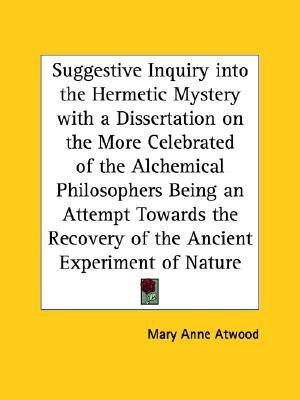 Suggestive Inquiry into the Hermetic Mystery with a Dissertation on the More Celebrated of the Alchemical Philosophers Being an Attempt Towards the Recovery of the Ancient Experiment of Nature