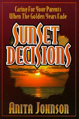 Sunset Decisions: Caring for Your Parents When the Golden Years Fade