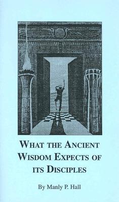 What the Ancient Wisdom Expects of Its Disciples: A Study Concerning the Mystery Schools