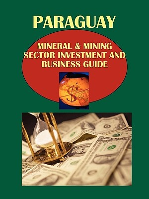 Paraguay Mineral & Mining Sector Investment and Business Guide