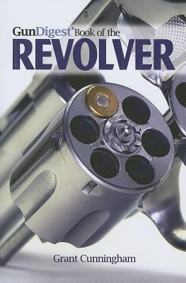 The Gun Digest Book of the Revolver by Grant Cunningham