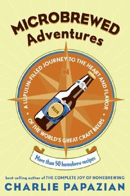 Microbrewed Adventures: A Lupulin Filled Journey to the Heart and Flavor of the Worlds Great Craft Beers