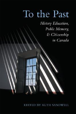 To the Past: History Education, Public Memory, and Citizenship in Canada