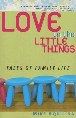Love in the Little Things by Mike Aquilina
