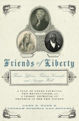 Friends of Liberty: A Tale of Three Patriots, Two Revolutions, and the Betrayal that Divided a Nation: Thomas Jefferson, Thaddeus Kosciuszko, and Agrippa Hull