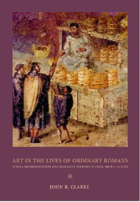 Art in the Lives of Ordinary Romans: Visual Representation & Non-elite Viewers in Italy 100 BC-AD 315 (Joan Palevsky Book in Classical Literature)