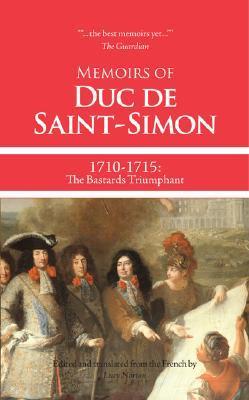 Memoirs of Duc de Saint-Simon, 1710-1715: The Bastards Triumphant (Memoirs of Duc de Saint-Simon: A Shortened Version, #2)