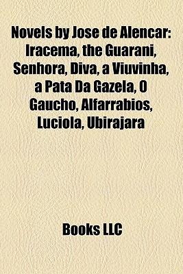 Novels by Jose de Alencar (Study Guide): Iracema, the Guarani, Senhora, Diva, a Viuvinha, a Pata Da Gazela, O Gaucho, Alfarrabios, Luciola