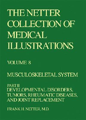 Musculoskeletal System: Developmental Disorders, Tumors, Rheumatic Diseases, and Joint Replacement (Netter Collection of Medical Illustrations, Volume 8, Part 2)