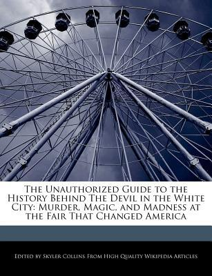 The Unauthorized Guide to the History Behind the Devil in the White City: Murder, Magic, and Madness at the Fair That Changed America