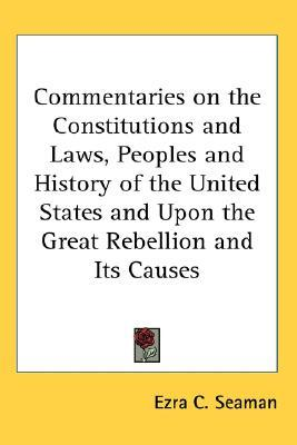 Commentaries on the Constitutions and Laws, Peoples and History of the United States and Upon the Great Rebellion and Its Causes