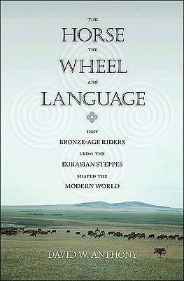 The Horse, the Wheel, and Language by David W. Anthony