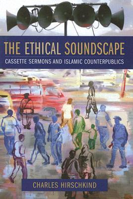 The Ethical Soundscape: Cassette Sermons and Islamic Counterpublics(Cultures of History)