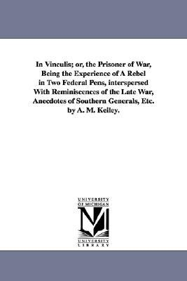 In vinculis; or, The prisoner of war, being the experience of a Rebel in two federal pens, interspersed with reminiscences of the late war, anecdotes of southern generals, etc.