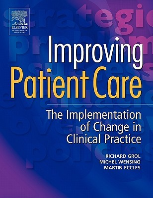 Improving Patient Care: The Implementation of Change in Clinical Practice by Richard Grol