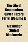 The Life of Commodore Oliver Hazard Perry, Volume 1