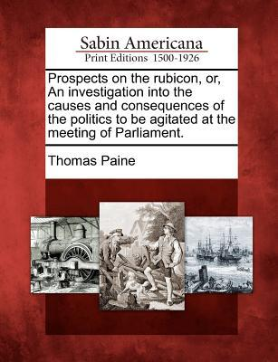 Prospects on the Rubicon, Or, an Investigation Into the Causes and Consequences of the Politics to Be Agitated at the Meeting of Parliament.