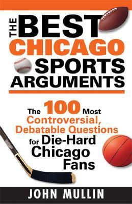 The Best Chicago Sports Arguments: The 100 Most Controversial, Debatable Questions for Die-Hard Chicago Fans