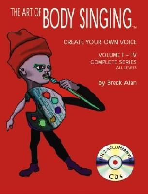 The Art Of Body Singing: Create Your Own Voice: Complete Series Volumes I Iv All Levels
