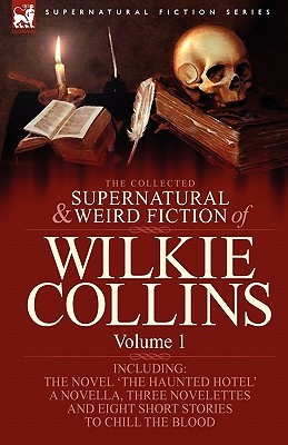 The Collected Supernatural and Weird Fiction of Wilkie Collins: Volume 1-Contains One Novel 'The Haunted Hotel', One Novella 'Mad Monkton', Three Novelettes 'mr Percy and the Prophet', 'The Biter Bit' and 'The Dead Alive' and Eight Short Stories to Chi...