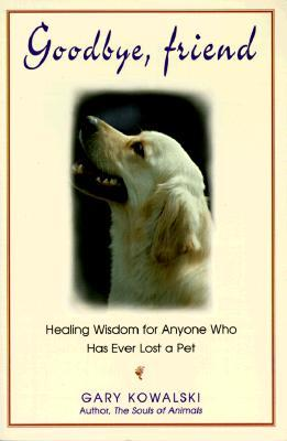 Goodbye Friend Healing Wisdom For Anyone Who Has Ever Lost A Pet