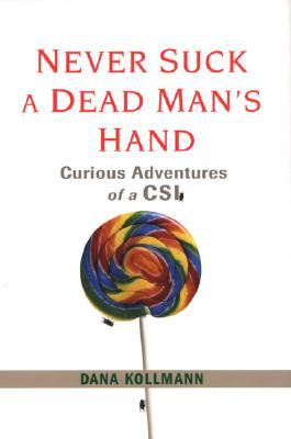 Never Suck A Dead Man's Hand: And Other Life (and Death) Lessons from the Front Lines of Forensics