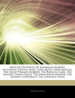 Articles on Novels by Katherine Roberts, Including: Crystal Mask, Song Quest, Dark Quetzal, the Great Pyramid Robbery, the Babylon Game, the Amazon Temple Quest, the Mausoleum Murder, the Olympic Conspiracy, the Colossus Crisis
