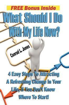 What Should I Do with My Life Now: : 4 Easy Steps to Attracting a Refreshing Change in Your Life, If You Don't Know Where to Start!