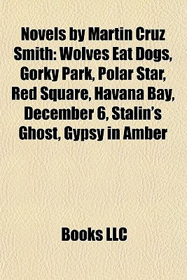 Novels by Martin Cruz Smith: Wolves Eat Dogs, Gorky Park, Polar Star, Red Square, Havana Bay, December 6, Stalin's Ghost, Gypsy in Amber