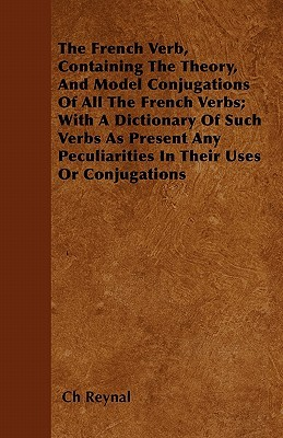 The French Verb, Containing the Theory, and Model Conjugations of All the French Verbs; With a Dictionary of Such Verbs as Present Any Peculiarities i