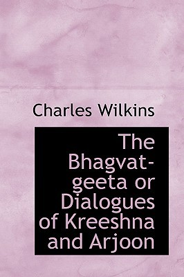 The Bhagvat-Geeta or Dialogues of Kreeshna and Arjoon