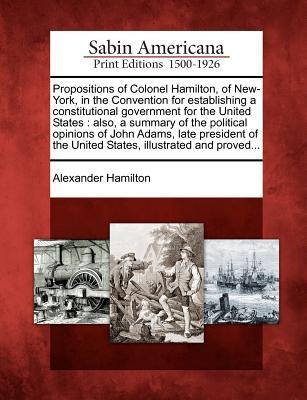 Propositions of Colonel Hamilton, of New-York, in the Convention for Establishing a Constitutional Government for the United States: Also, a Summary of the Political Opinions of John Adams, Late President of the United States, Illustrated and Proved...