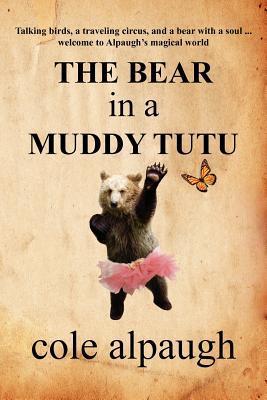 The Bear in a Muddy Tutu by Cole Alpaugh