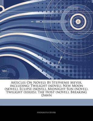 Articles on Novels by Stephenie Meyer, Including: Twilight (Novel), New Moon (Novel), Eclipse (Novel), Midnight Sun (Novel), Twilight (Series), the Host (Novel), Breaking Dawn