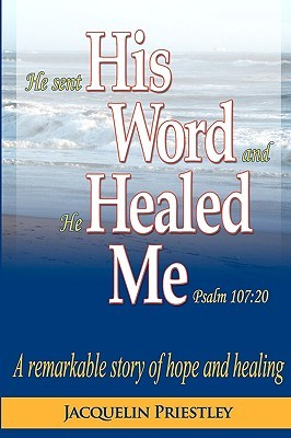 He Sent His Word and He Healed Me Psalm 107: 20: A Remarkable Story of Hope and Healing