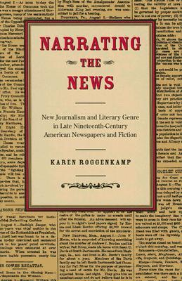 Narrating the News: New Journalism and Literary Genre in Late Nineteenth-Century American Newspapers and Fiction