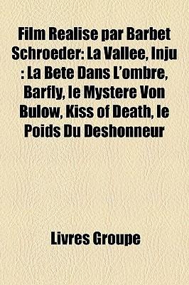 Film Realise Par Barbet Schroeder: La Vallee, Inju: La Bete Dans L'Ombre, Barfly, Le Mystere Von Bulow, Kiss of Death, Le Poids Du Deshonneur