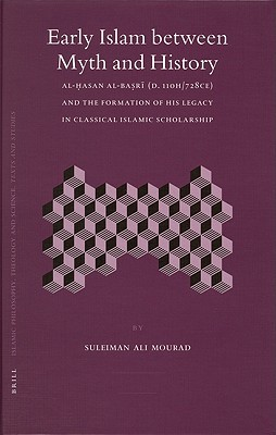 Early Islam Between Myth and History: Al-Hasan Al-Basri (D. 110h/728ce) and the Formation of His Legacy in Classical Islamic Scholarship