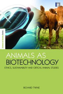 Animals as Biotechnology: Ethics, Sustainability and Critical Animal Studies by Richard Twine