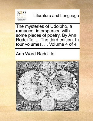 The Mysteries of Udolpho, a Romance; Interspersed with Some Pieces of Poetry. by Ann Radcliffe, ... the Third Edition. in Four Volumes. ... Volume 4 of 4