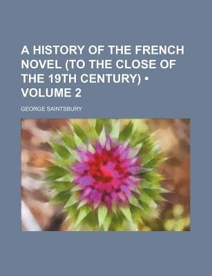 A History of the French Novel (to the Close of the 19th Century) by George Saintsbury