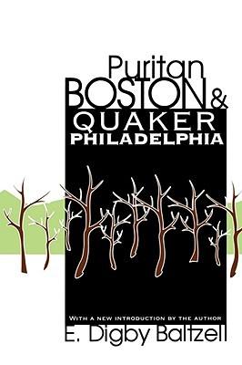 Puritan Boston and Quaker Philadelphia by E. Digby Baltzell