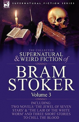 The Collected Supernatural And Weird Fiction Of Bram Stoker: 3 Contains Two Novels 'The Jewel Of Seven Stars' & 'The Lair Of The White Worm' And Three Short Stories To Chill The Blood