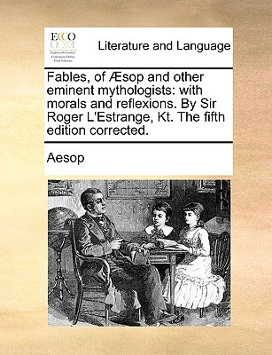 Fables, of Aesop and Other Eminent Mythologists: With Morals and Reflexions. by Sir Roger L'Estrange, Kt. the Fifth Edition Corrected.