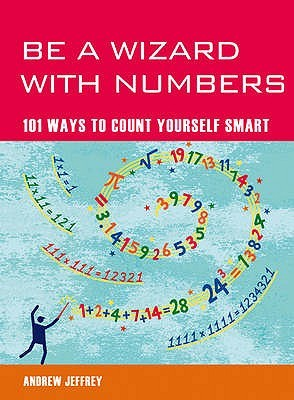 Be a Wizard with Numbers: 101 Ways to Count Yourself Smart. Andrew Jeffrey
