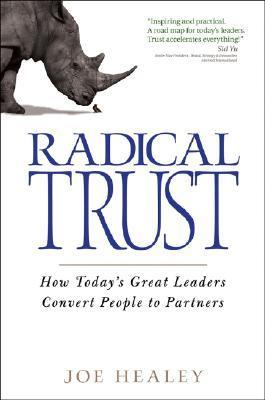 Radical Trust: How Today's Great Leaders Convert People to Partners