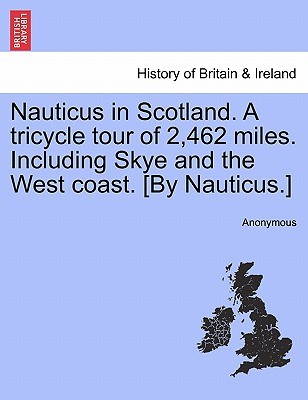 Nauticus in Scotland. a Tricycle Tour of 2,462 Miles. Including Skye and the West Coast. [By Nauticus.]